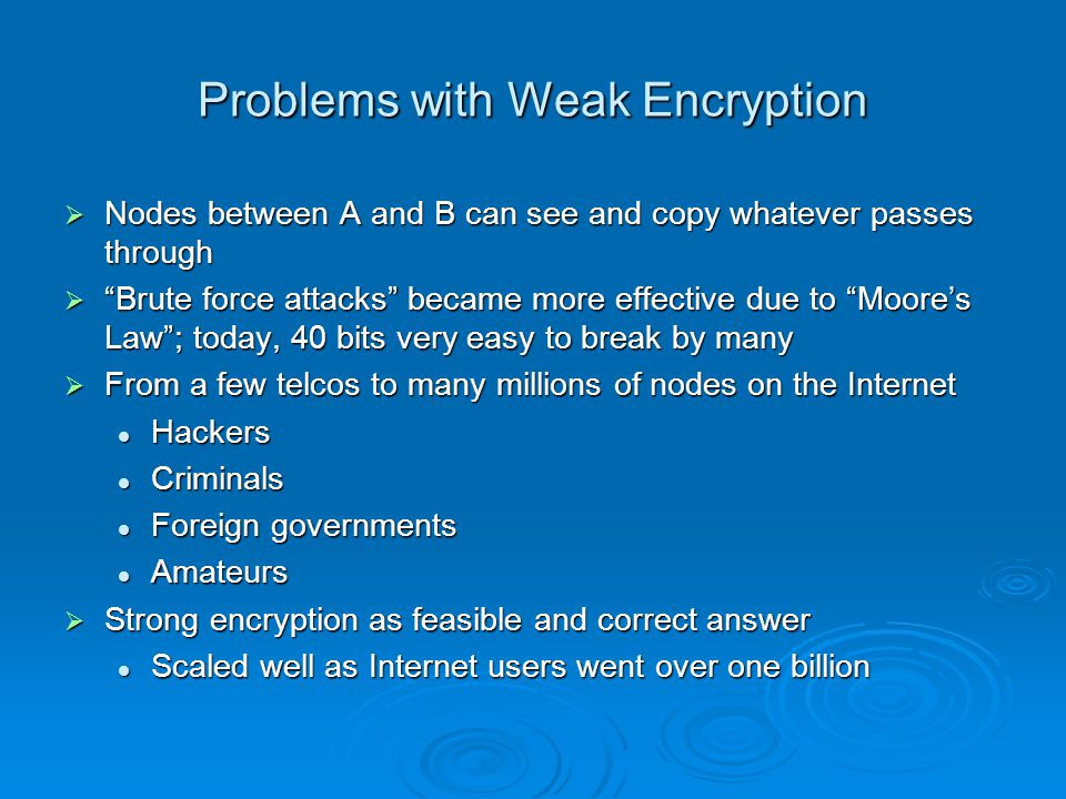 Problems with Weak Encryption Nodes between A and B can see and copy whatever passes through Nodes between A and B can see and copy whatever passes through Brute force attacks became more effective due to Moores Law; today, 40 bits very easy to break by many Brute force attacks became more effective due to Moores Law; today, 40 bits very easy to break by many From a few telcos to many millions of nodes on the Internet From a few telcos to many millions of nodes on the Internet Hackers Hackers Criminals Criminals Foreign governments Foreign governments Amateurs Amateurs Strong encryption as feasible and correct answer Strong encryption as feasible and correct answer Scaled well as Internet users went over one billion Scaled well as Internet users went over one billion