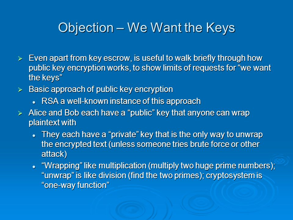 Objection – We Want the Keys Even apart from key escrow, is useful to walk briefly through how public key encryption works, to show limits of requests for we want the keys Even apart from key escrow, is useful to walk briefly through how public key encryption works, to show limits of requests for we want the keys Basic approach of public key encryption Basic approach of public key encryption RSA a well-known instance of this approach RSA a well-known instance of this approach Alice and Bob each have a public key that anyone can wrap plaintext with Alice and Bob each have a public key that anyone can wrap plaintext with They each have a private key that is the only way to unwrap the encrypted text (unless someone tries brute force or other attack) They each have a private key that is the only way to unwrap the encrypted text (unless someone tries brute force or other attack) Wrapping like multiplication (multiply two huge prime numbers); unwrap is like division (find the two primes); cryptosystem is one-way function Wrapping like multiplication (multiply two huge prime numbers); unwrap is like division (find the two primes); cryptosystem is one-way function