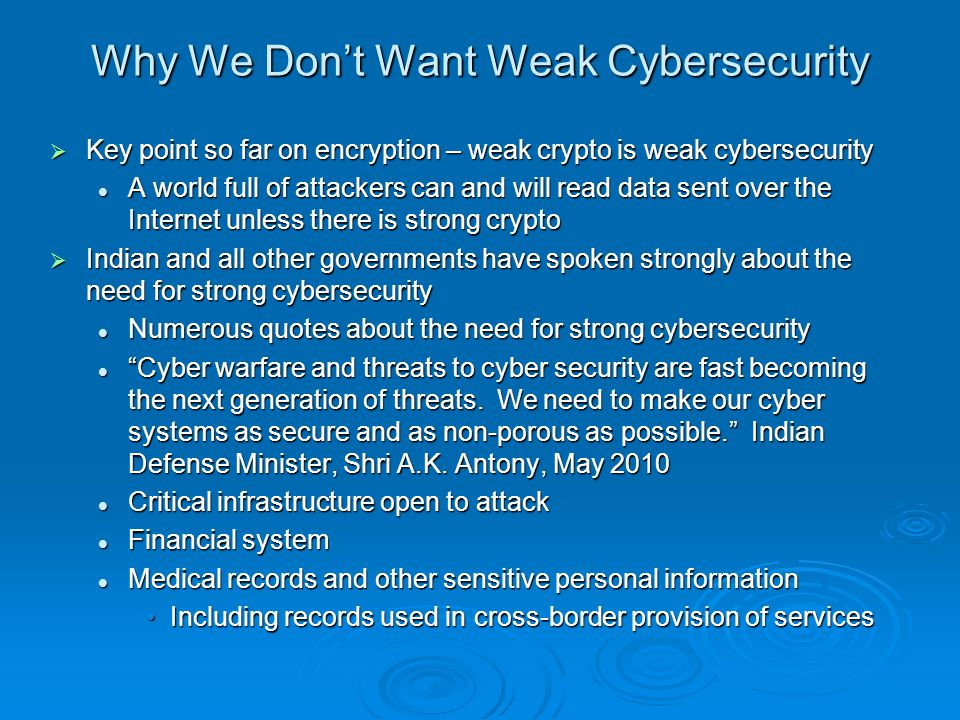 Why We Dont Want Weak Cybersecurity Key point so far on encryption – weak crypto is weak cybersecurity Key point so far on encryption – weak crypto is weak cybersecurity A world full of attackers can and will read data sent over the Internet unless there is strong crypto A world full of attackers can and will read data sent over the Internet unless there is strong crypto Indian and all other governments have spoken strongly about the need for strong cybersecurity Indian and all other governments have spoken strongly about the need for strong cybersecurity Numerous quotes about the need for strong cybersecurity Numerous quotes about the need for strong cybersecurity Cyber warfare and threats to cyber security are fast becoming the next generation of threats.