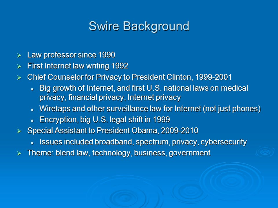 Swire Background Law professor since 1990 Law professor since 1990 First Internet law writing 1992 First Internet law writing 1992 Chief Counselor for Privacy to President Clinton, 1999-2001 Chief Counselor for Privacy to President Clinton, 1999-2001 Big growth of Internet, and first U.S.