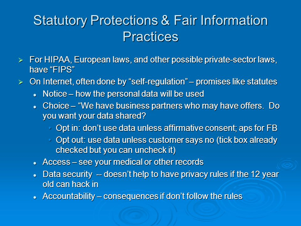 Statutory Protections & Fair Information Practices For HIPAA, European laws, and other possible private-sector laws, have FIPS For HIPAA, European laws, and other possible private-sector laws, have FIPS On Internet, often done by self-regulation – promises like statutes On Internet, often done by self-regulation – promises like statutes Notice – how the personal data will be used Notice – how the personal data will be used Choice – We have business partners who may have offers.