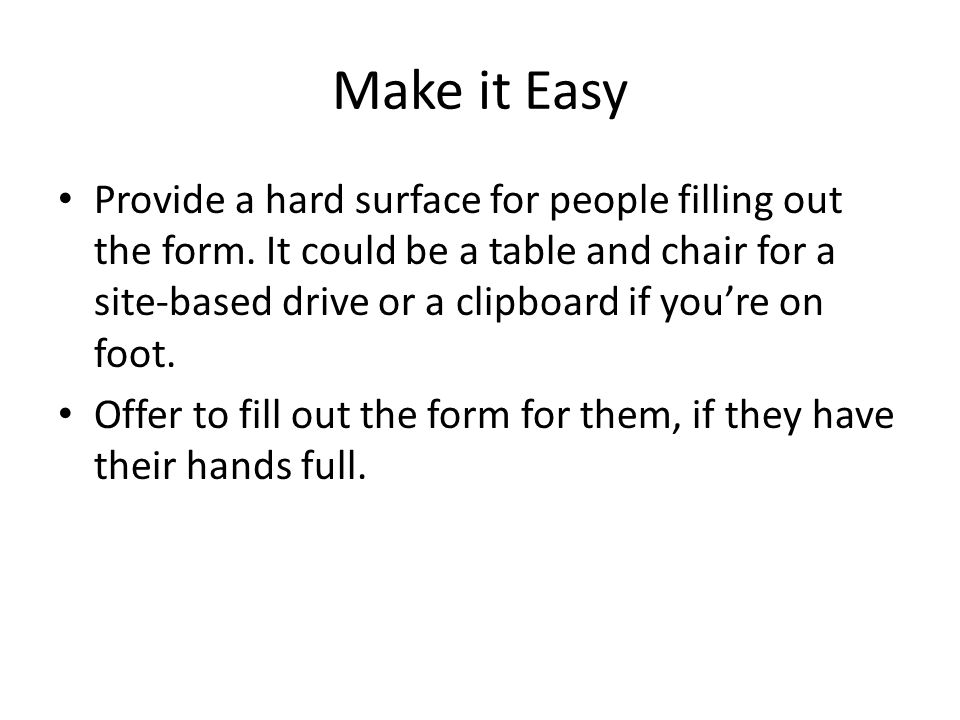 Make it Easy Provide a hard surface for people filling out the form.