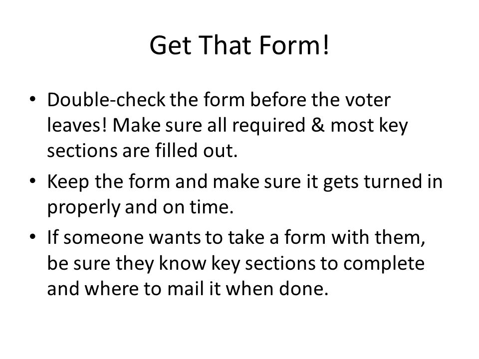 Get That Form. Double-check the form before the voter leaves.