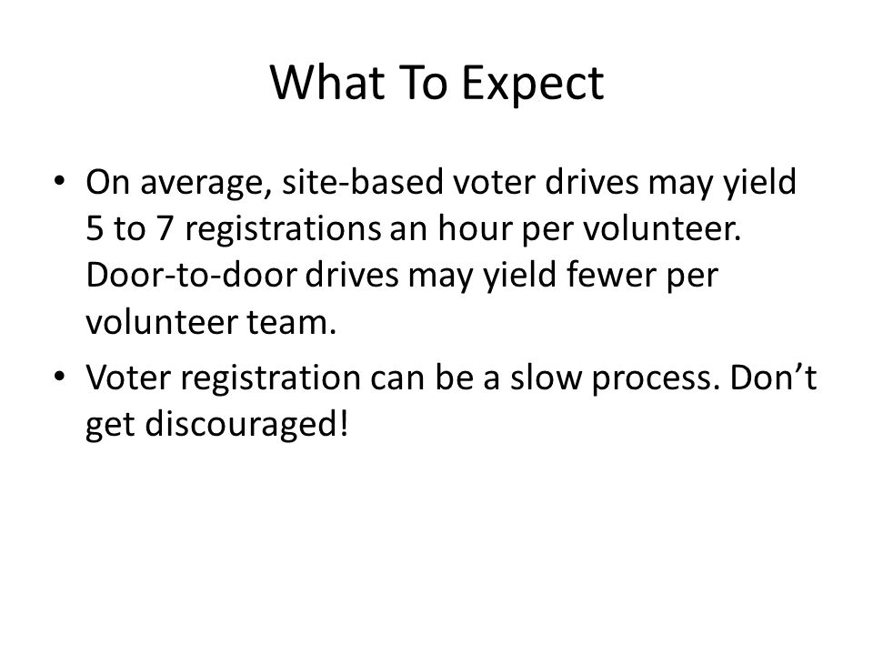 What To Expect On average, site-based voter drives may yield 5 to 7 registrations an hour per volunteer.