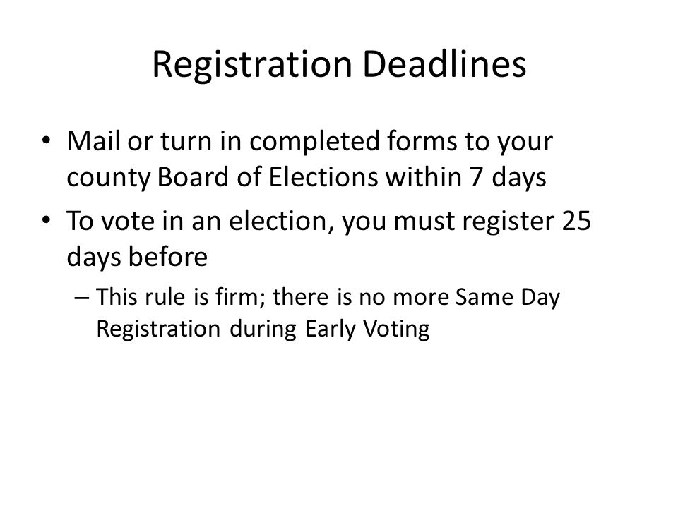 Registration Deadlines Mail or turn in completed forms to your county Board of Elections within 7 days To vote in an election, you must register 25 days before – This rule is firm; there is no more Same Day Registration during Early Voting