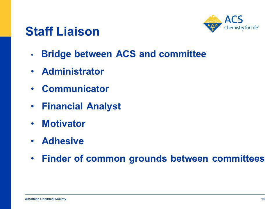 American Chemical Society 14 Staff Liaison Bridge between ACS and committee Administrator Communicator Financial Analyst Motivator Adhesive Finder of common grounds between committees