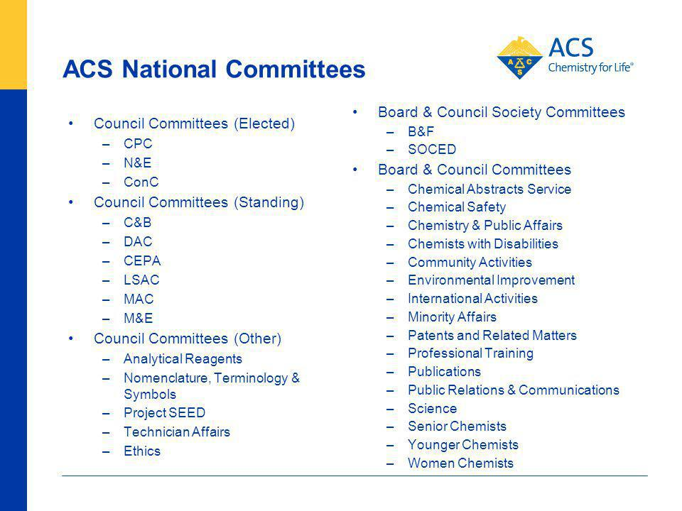 ACS National Committees Council Committees (Elected) –CPC –N&E –ConC Council Committees (Standing) –C&B –DAC –CEPA –LSAC –MAC –M&E Council Committees (Other) –Analytical Reagents –Nomenclature, Terminology & Symbols –Project SEED –Technician Affairs –Ethics Board & Council Society Committees –B&F –SOCED Board & Council Committees –Chemical Abstracts Service –Chemical Safety –Chemistry & Public Affairs –Chemists with Disabilities –Community Activities –Environmental Improvement –International Activities –Minority Affairs –Patents and Related Matters –Professional Training –Publications –Public Relations & Communications –Science –Senior Chemists –Younger Chemists –Women Chemists