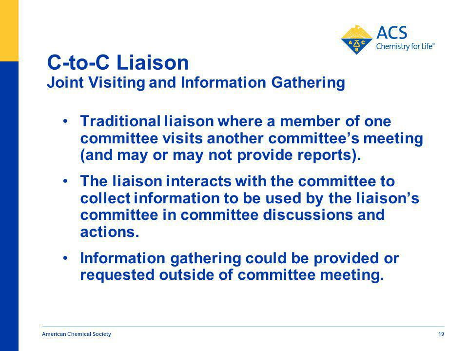 American Chemical Society 19 C-to-C Liaison Joint Visiting and Information Gathering Traditional liaison where a member of one committee visits another committees meeting (and may or may not provide reports).