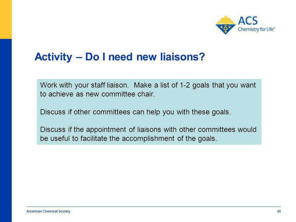 Activity – Do I need new liaisons. American Chemical Society 25 Work with your staff liaison.