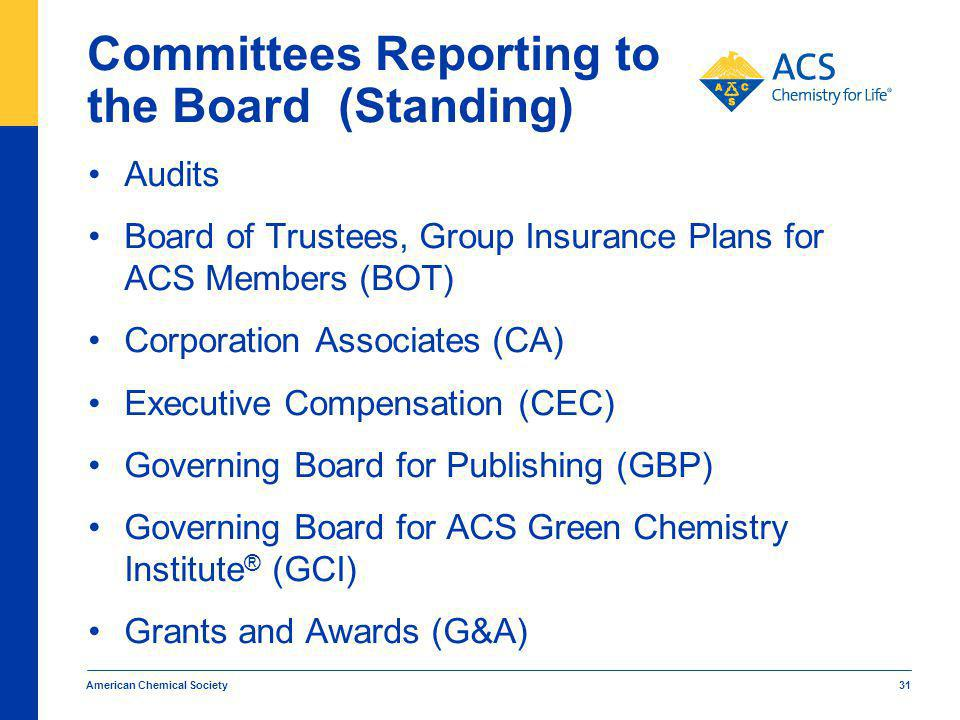 American Chemical Society 31 Committees Reporting to the Board (Standing) Audits Board of Trustees, Group Insurance Plans for ACS Members (BOT) Corporation Associates (CA) Executive Compensation (CEC) Governing Board for Publishing (GBP) Governing Board for ACS Green Chemistry Institute ® (GCI) Grants and Awards (G&A)