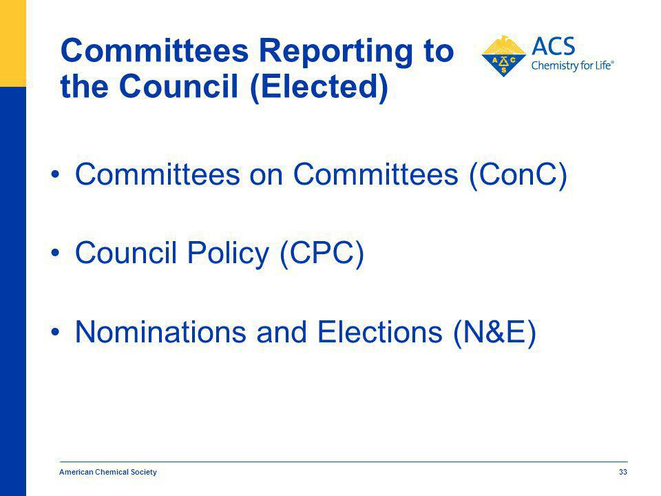 Committees Reporting to the Council (Elected) Committees on Committees (ConC) Council Policy (CPC) Nominations and Elections (N&E) American Chemical Society 33