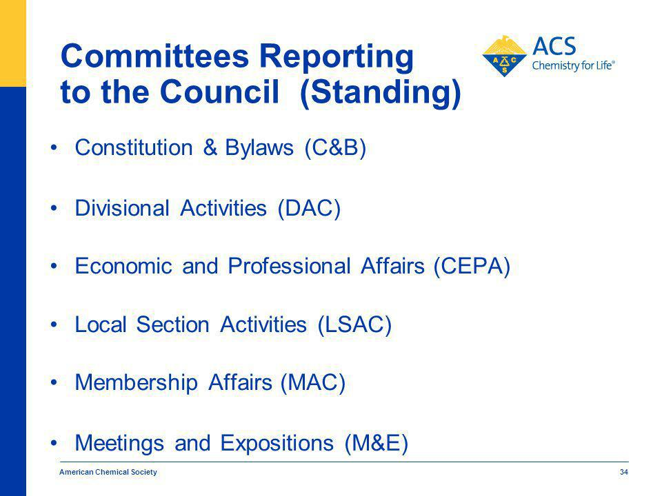 Committees Reporting to the Council (Standing) Constitution & Bylaws (C&B) Divisional Activities (DAC) Economic and Professional Affairs (CEPA) Local Section Activities (LSAC) Membership Affairs (MAC) Meetings and Expositions (M&E) American Chemical Society 34