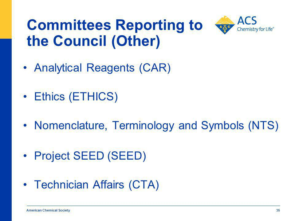 Committees Reporting to the Council (Other) American Chemical Society 35 Analytical Reagents (CAR) Ethics (ETHICS) Nomenclature, Terminology and Symbols (NTS) Project SEED (SEED) Technician Affairs (CTA)