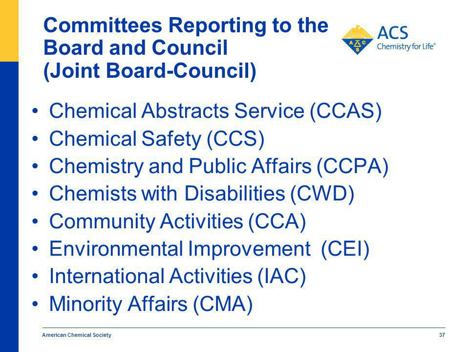 Committees Reporting to the Board and Council (Joint Board-Council) Chemical Abstracts Service (CCAS) Chemical Safety (CCS) Chemistry and Public Affairs (CCPA) Chemists with Disabilities (CWD) Community Activities (CCA) Environmental Improvement (CEI) International Activities (IAC) Minority Affairs (CMA) American Chemical Society 37