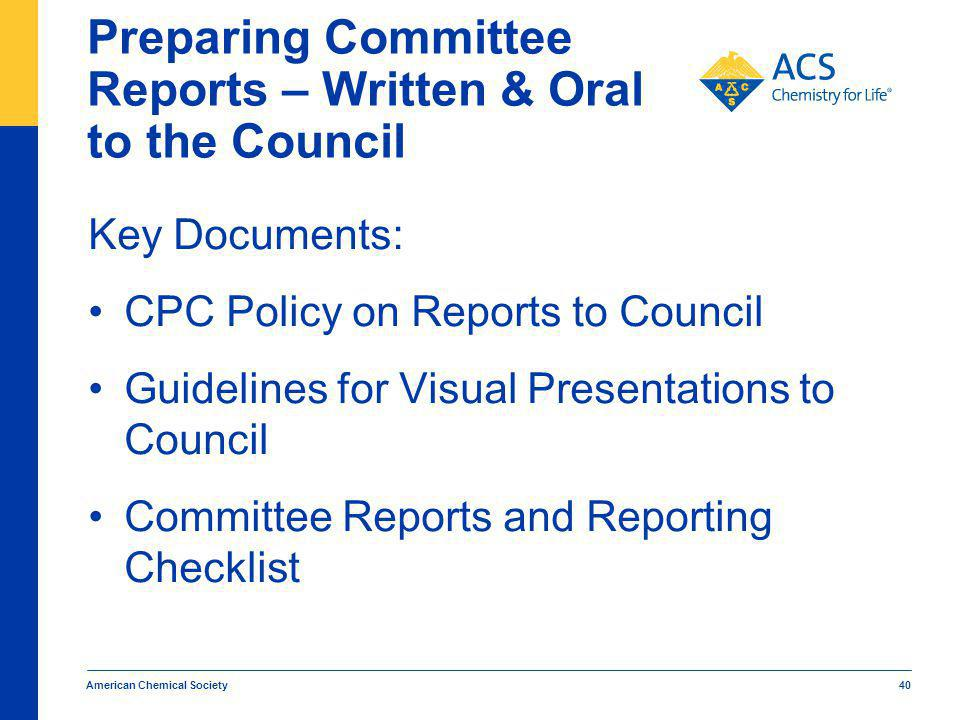 Preparing Committee Reports – Written & Oral to the Council Key Documents: CPC Policy on Reports to Council Guidelines for Visual Presentations to Council Committee Reports and Reporting Checklist American Chemical Society 40
