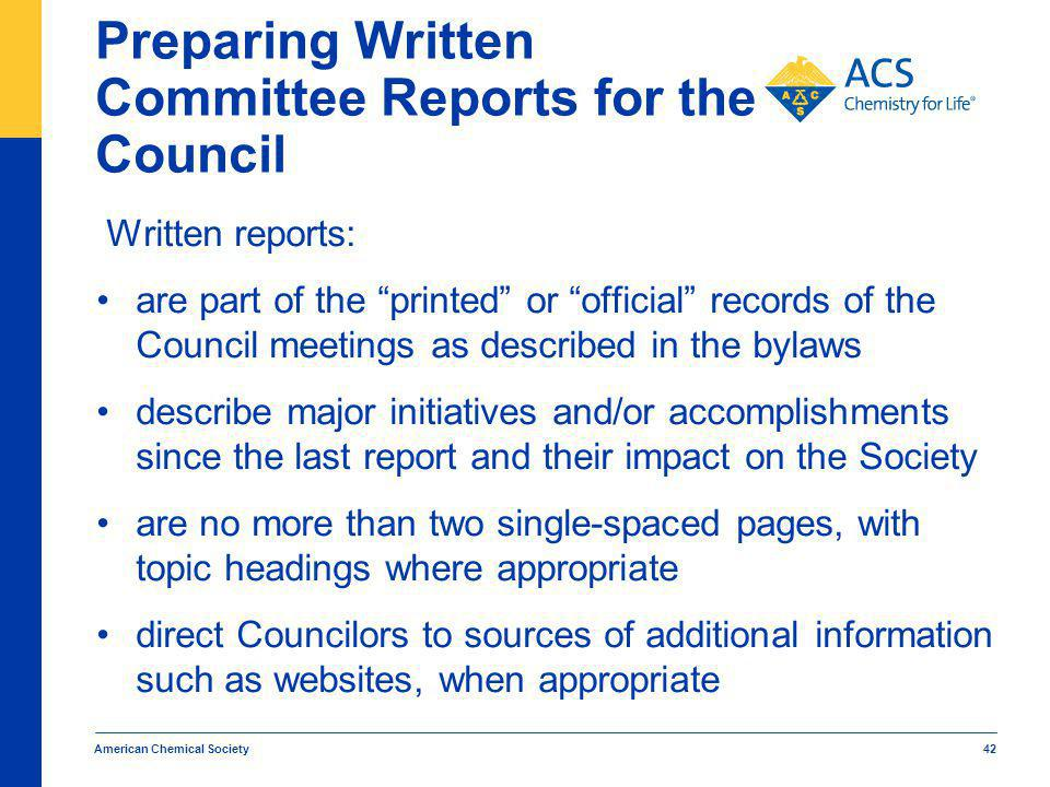 American Chemical Society 42 Preparing Written Committee Reports for the Council Written reports: are part of the printed or official records of the Council meetings as described in the bylaws describe major initiatives and/or accomplishments since the last report and their impact on the Society are no more than two single-spaced pages, with topic headings where appropriate direct Councilors to sources of additional information such as websites, when appropriate