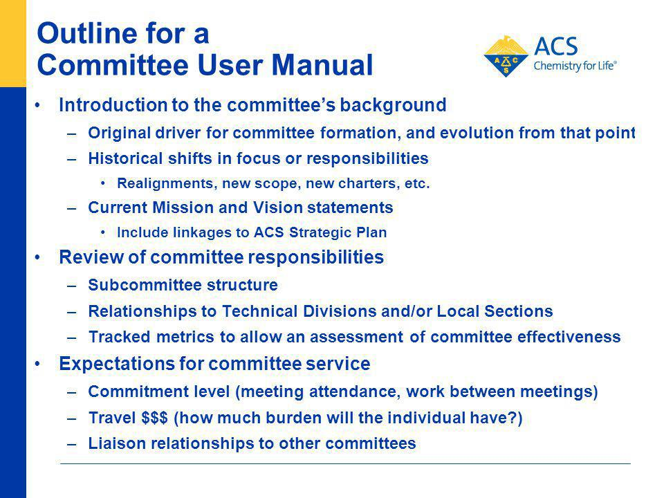 Outline for a Committee User Manual Introduction to the committees background –Original driver for committee formation, and evolution from that point –Historical shifts in focus or responsibilities Realignments, new scope, new charters, etc.