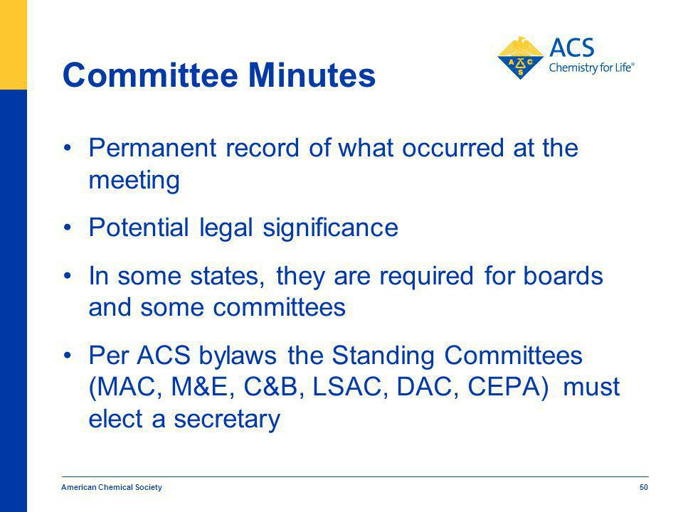 Committee Minutes Permanent record of what occurred at the meeting Potential legal significance In some states, they are required for boards and some committees Per ACS bylaws the Standing Committees (MAC, M&E, C&B, LSAC, DAC, CEPA) must elect a secretary American Chemical Society 50