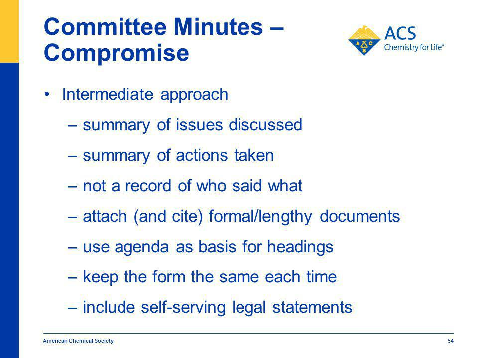 Committee Minutes – Compromise Intermediate approach –summary of issues discussed –summary of actions taken –not a record of who said what –attach (and cite) formal/lengthy documents –use agenda as basis for headings –keep the form the same each time –include self-serving legal statements American Chemical Society 54