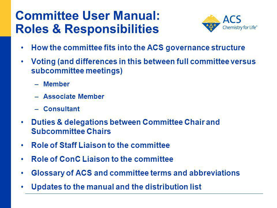 Committee User Manual: Roles & Responsibilities How the committee fits into the ACS governance structure Voting (and differences in this between full committee versus subcommittee meetings) –Member –Associate Member –Consultant Duties & delegations between Committee Chair and Subcommittee Chairs Role of Staff Liaison to the committee Role of ConC Liaison to the committee Glossary of ACS and committee terms and abbreviations Updates to the manual and the distribution list