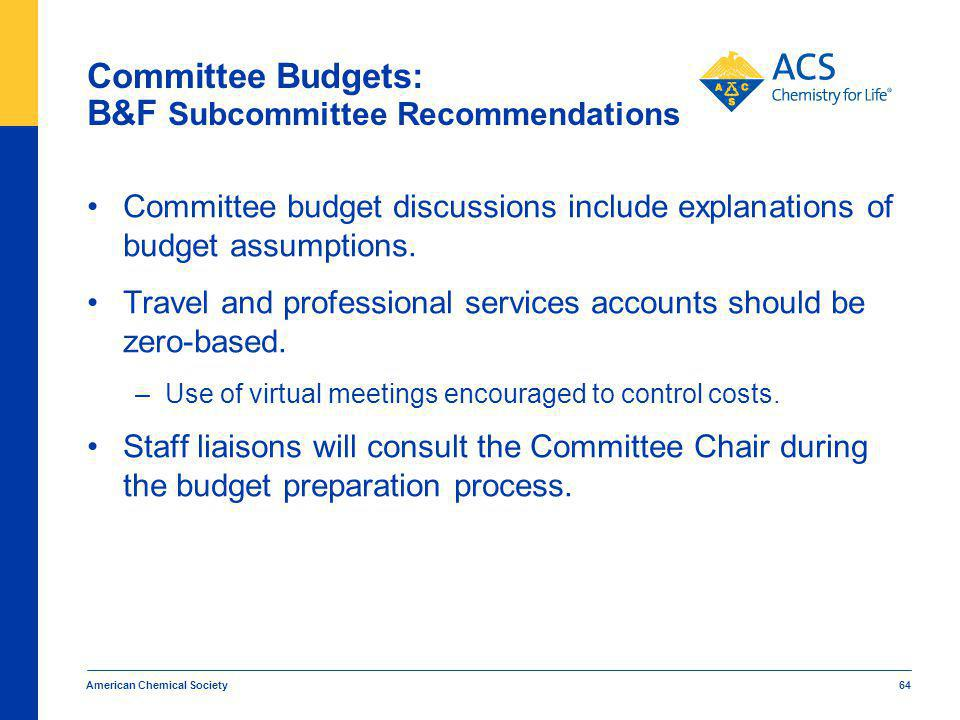 American Chemical Society 64 Committee Budgets: B&F Subcommittee Recommendations Committee budget discussions include explanations of budget assumptions.