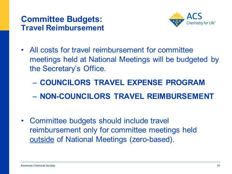 American Chemical Society 67 Committee Budgets: Travel Reimbursement All costs for travel reimbursement for committee meetings held at National Meetings will be budgeted by the Secretarys Office.