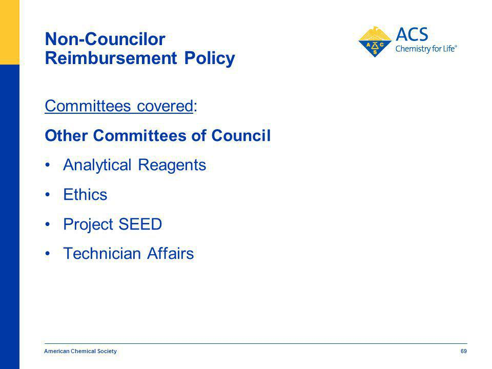 American Chemical Society 69 Non-Councilor Reimbursement Policy Committees covered: Other Committees of Council Analytical Reagents Ethics Project SEED Technician Affairs