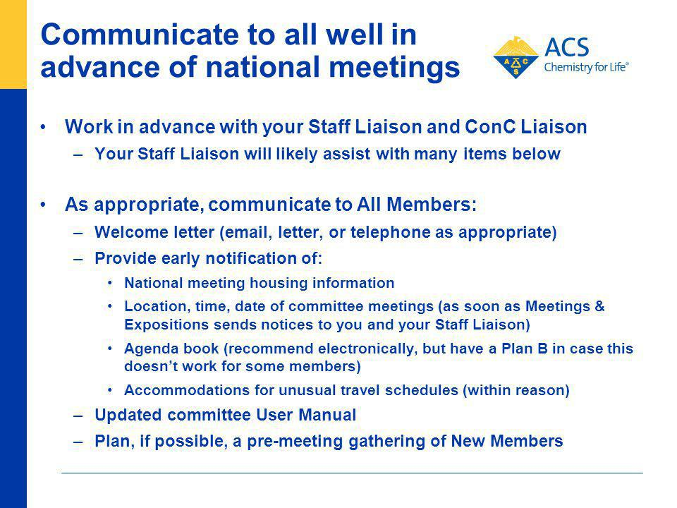 Communicate to all well in advance of national meetings Work in advance with your Staff Liaison and ConC Liaison –Your Staff Liaison will likely assist with many items below As appropriate, communicate to All Members: –Welcome letter (email, letter, or telephone as appropriate) –Provide early notification of: National meeting housing information Location, time, date of committee meetings (as soon as Meetings & Expositions sends notices to you and your Staff Liaison) Agenda book (recommend electronically, but have a Plan B in case this doesnt work for some members) Accommodations for unusual travel schedules (within reason) –Updated committee User Manual –Plan, if possible, a pre-meeting gathering of New Members