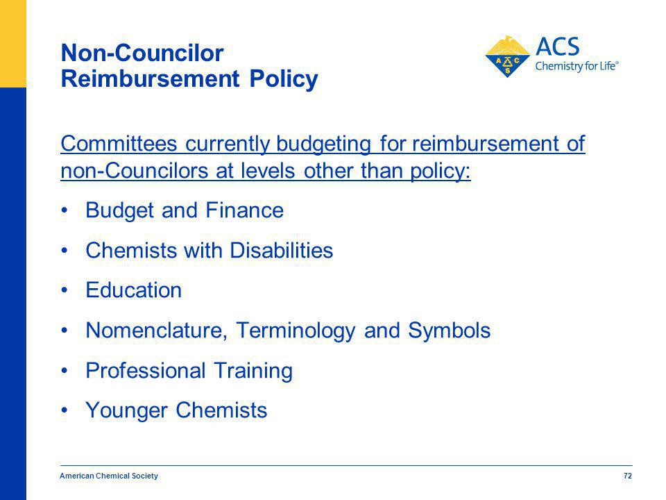 American Chemical Society 72 Non-Councilor Reimbursement Policy Committees currently budgeting for reimbursement of non-Councilors at levels other than policy: Budget and Finance Chemists with Disabilities Education Nomenclature, Terminology and Symbols Professional Training Younger Chemists