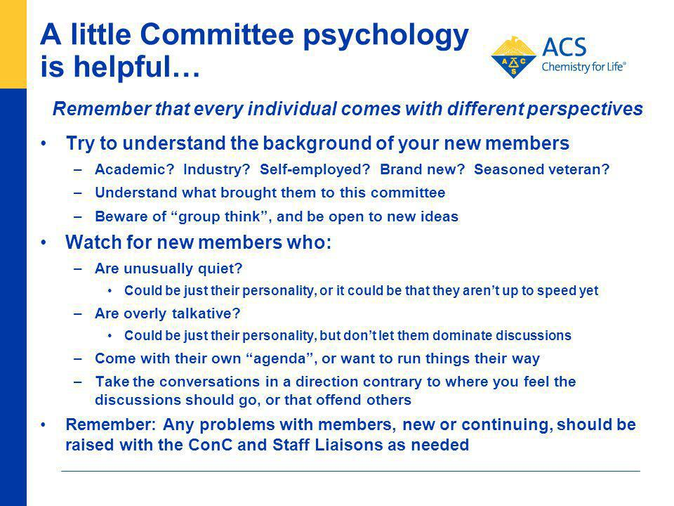 A little Committee psychology is helpful… Try to understand the background of your new members –Academic.