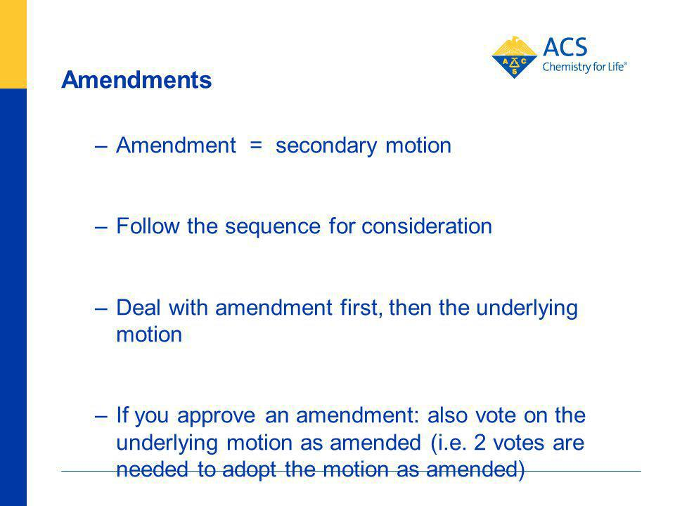 Amendments –Amendment = secondary motion –Follow the sequence for consideration –Deal with amendment first, then the underlying motion –If you approve an amendment: also vote on the underlying motion as amended (i.e.