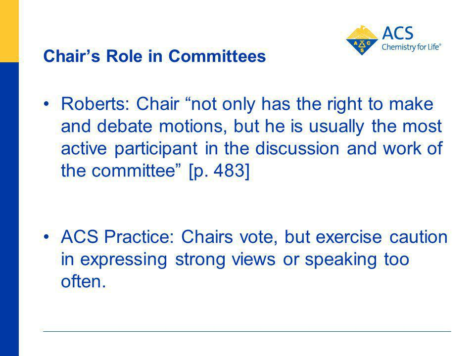 Chairs Role in Committees Roberts: Chair not only has the right to make and debate motions, but he is usually the most active participant in the discussion and work of the committee [p.