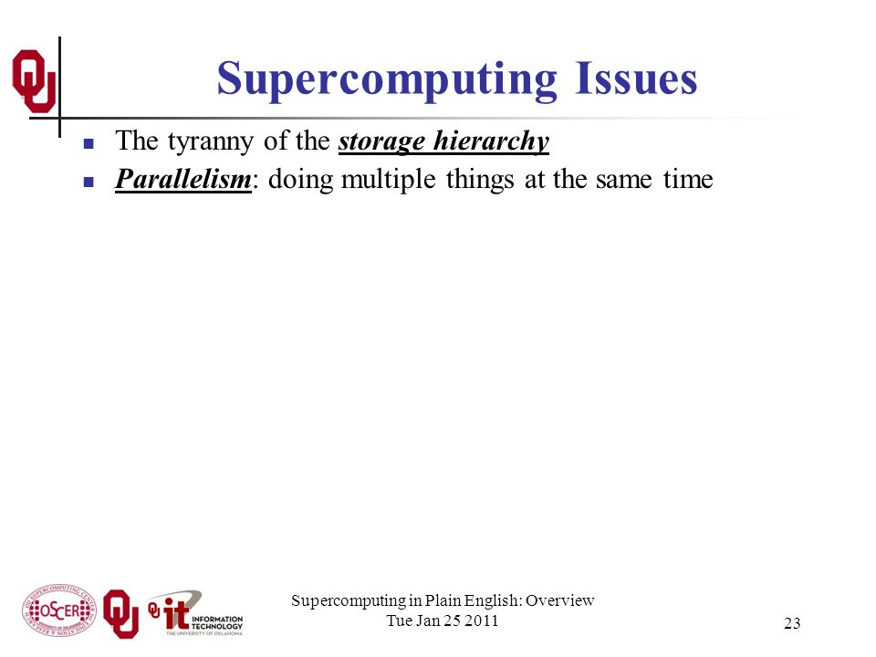 Supercomputing in Plain English: Overview Tue Jan 25 2011 23 Supercomputing Issues The tyranny of the storage hierarchy Parallelism: doing multiple things at the same time