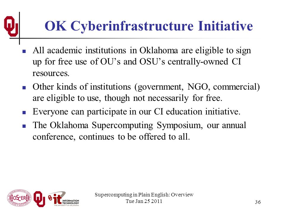 Supercomputing in Plain English: Overview Tue Jan 25 2011 36 OK Cyberinfrastructure Initiative All academic institutions in Oklahoma are eligible to sign up for free use of OUs and OSUs centrally-owned CI resources.