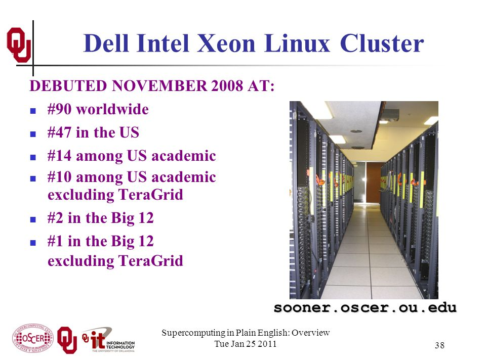 Supercomputing in Plain English: Overview Tue Jan 25 2011 38 DEBUTED NOVEMBER 2008 AT: #90 worldwide #47 in the US #14 among US academic #10 among US academic excluding TeraGrid #2 in the Big 12 #1 in the Big 12 excluding TeraGrid Dell Intel Xeon Linux Cluster sooner.oscer.ou.edu
