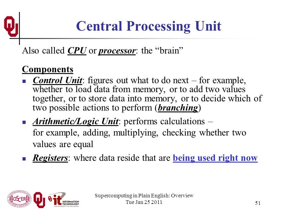 Supercomputing in Plain English: Overview Tue Jan 25 2011 51 Central Processing Unit Also called CPU or processor: the brain Components Control Unit: figures out what to do next – for example, whether to load data from memory, or to add two values together, or to store data into memory, or to decide which of two possible actions to perform (branching) Arithmetic/Logic Unit: performs calculations – for example, adding, multiplying, checking whether two values are equal Registers: where data reside that are being used right now