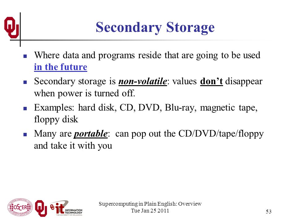 Supercomputing in Plain English: Overview Tue Jan 25 2011 53 Secondary Storage Where data and programs reside that are going to be used in the future Secondary storage is non-volatile: values dont disappear when power is turned off.