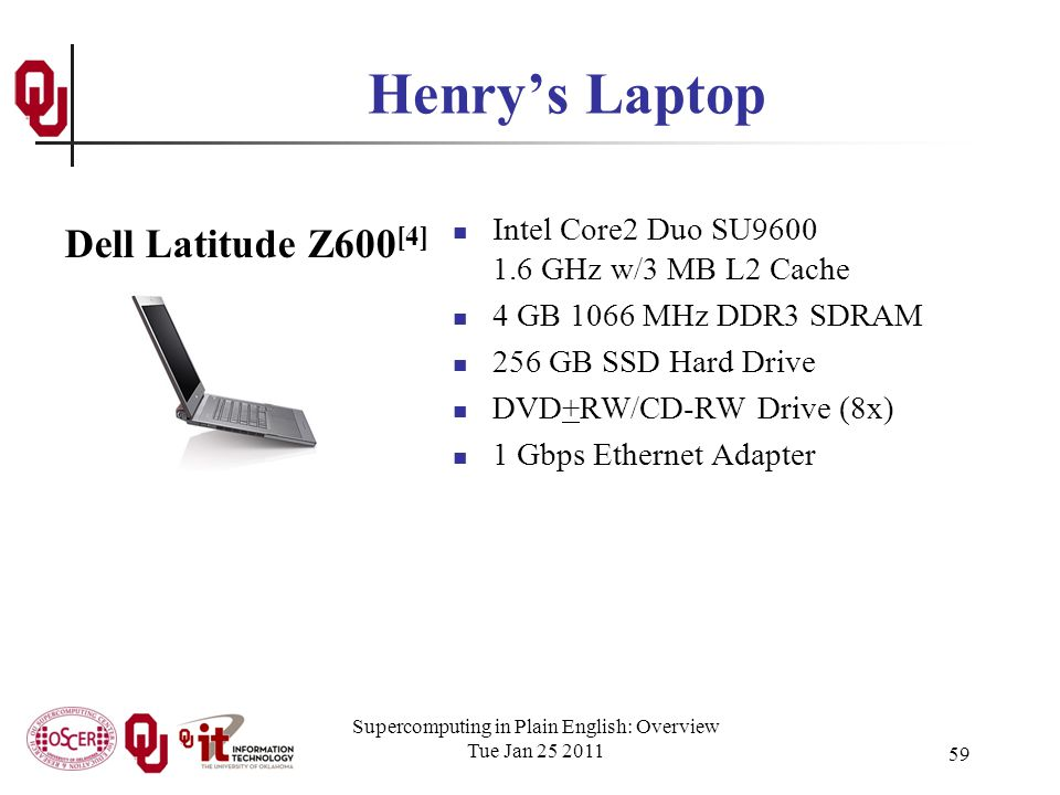 Supercomputing in Plain English: Overview Tue Jan 25 2011 59 Henrys Laptop Intel Core2 Duo SU9600 1.6 GHz w/3 MB L2 Cache 4 GB 1066 MHz DDR3 SDRAM 256 GB SSD Hard Drive DVD+RW/CD-RW Drive (8x) 1 Gbps Ethernet Adapter Dell Latitude Z600 [4]