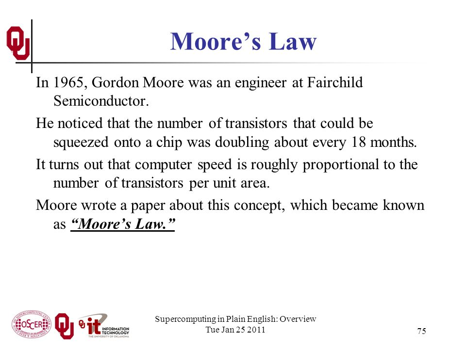 Supercomputing in Plain English: Overview Tue Jan 25 2011 75 Moores Law In 1965, Gordon Moore was an engineer at Fairchild Semiconductor.
