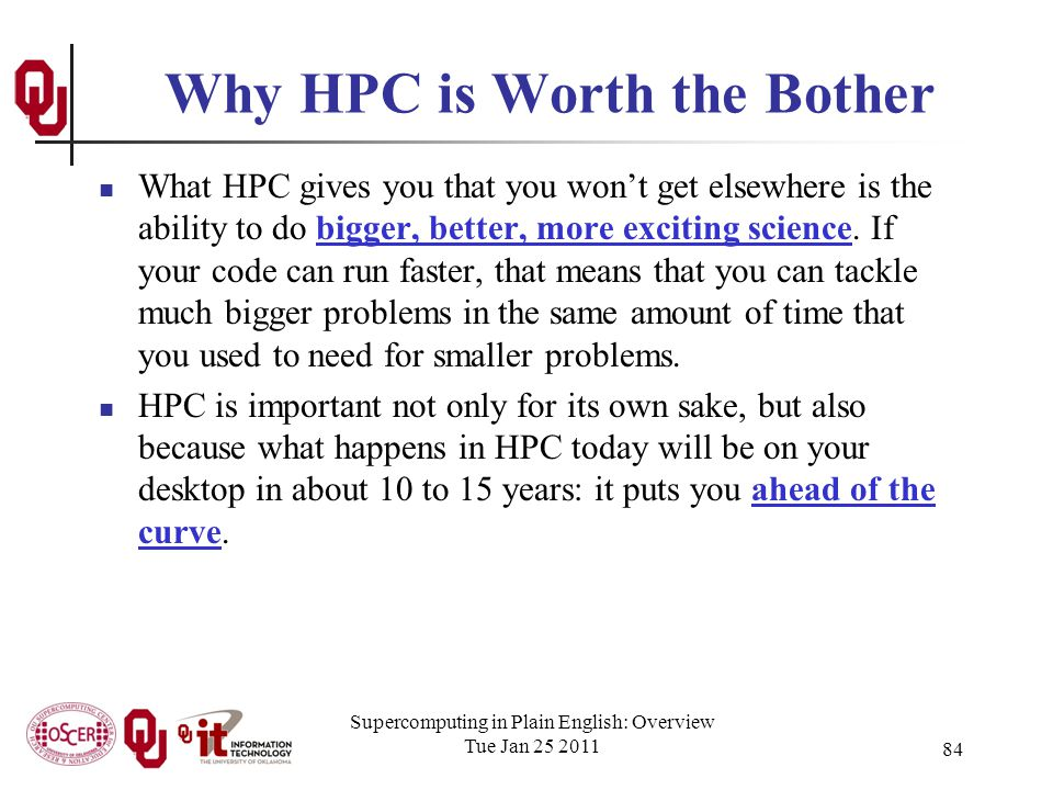 Supercomputing in Plain English: Overview Tue Jan 25 2011 84 Why HPC is Worth the Bother What HPC gives you that you wont get elsewhere is the ability to do bigger, better, more exciting science.