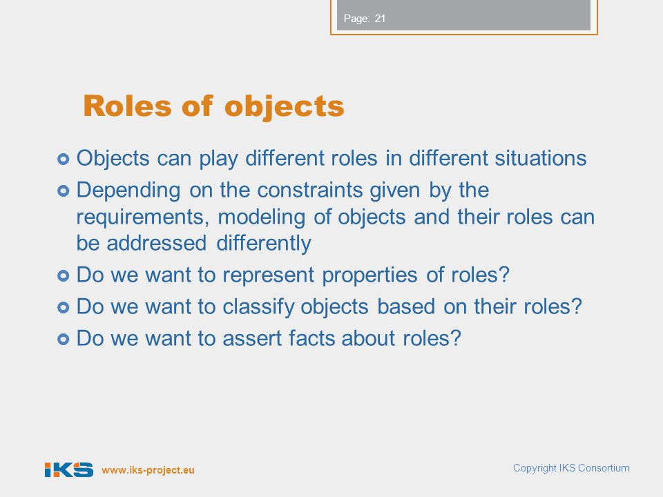 www.iks-project.eu Page: Roles of objects Objects can play different roles in different situations Depending on the constraints given by the requirements, modeling of objects and their roles can be addressed differently Do we want to represent properties of roles.
