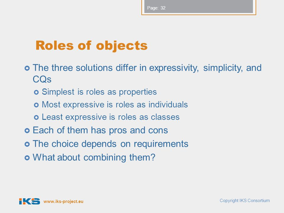 www.iks-project.eu Page: Roles of objects The three solutions differ in expressivity, simplicity, and CQs Simplest is roles as properties Most expressive is roles as individuals Least expressive is roles as classes Each of them has pros and cons The choice depends on requirements What about combining them.