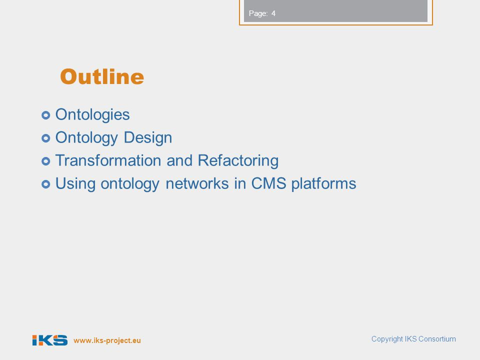 www.iks-project.eu Page: Outline Ontologies Ontology Design Transformation and Refactoring Using ontology networks in CMS platforms 4 Copyright IKS Consortium