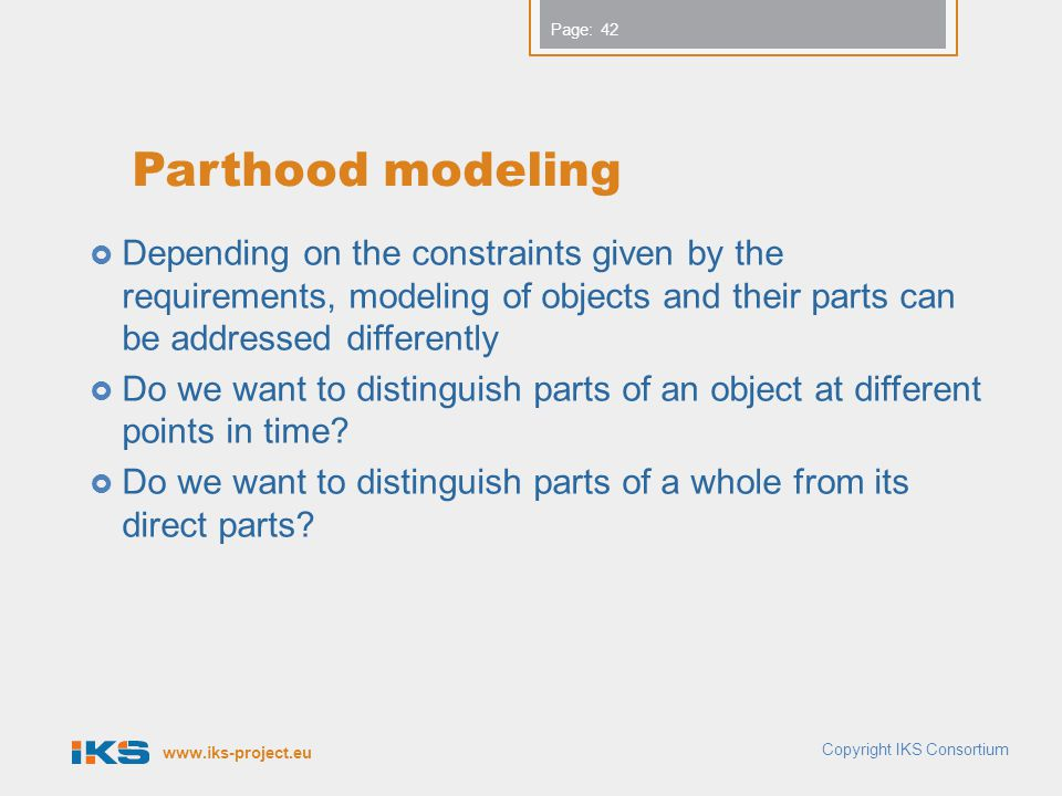 www.iks-project.eu Page: Parthood modeling Depending on the constraints given by the requirements, modeling of objects and their parts can be addressed differently Do we want to distinguish parts of an object at different points in time.