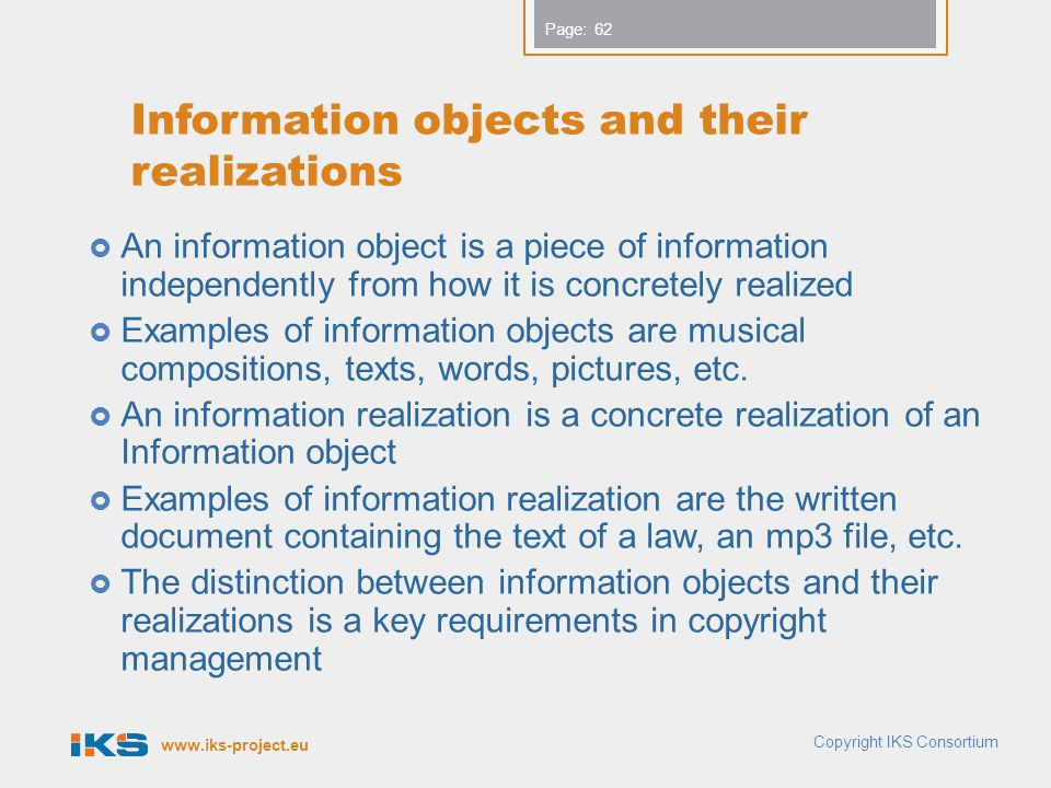 www.iks-project.eu Page: Information objects and their realizations An information object is a piece of information independently from how it is concretely realized Examples of information objects are musical compositions, texts, words, pictures, etc.