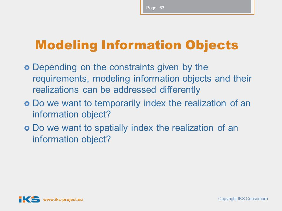 www.iks-project.eu Page: Modeling Information Objects Depending on the constraints given by the requirements, modeling information objects and their realizations can be addressed differently Do we want to temporarily index the realization of an information object.