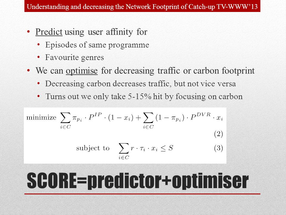 SCORE=predictor+optimiser Predict using user affinity for Episodes of same programme Favourite genres We can optimise for decreasing traffic or carbon