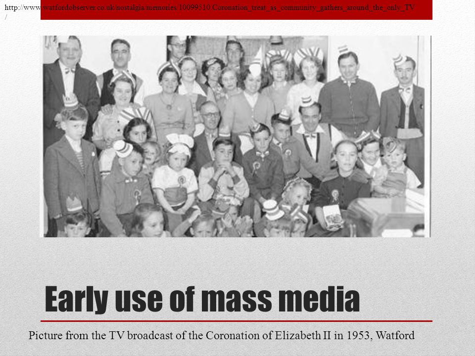 Early use of mass media http://www.watfordobserver.co.uk/nostalgia/memories/10099510.Coronation_treat_as_community_gathers_around_the_only_TV / Picture from the TV broadcast of the Coronation of Elizabeth II in 1953, Watford