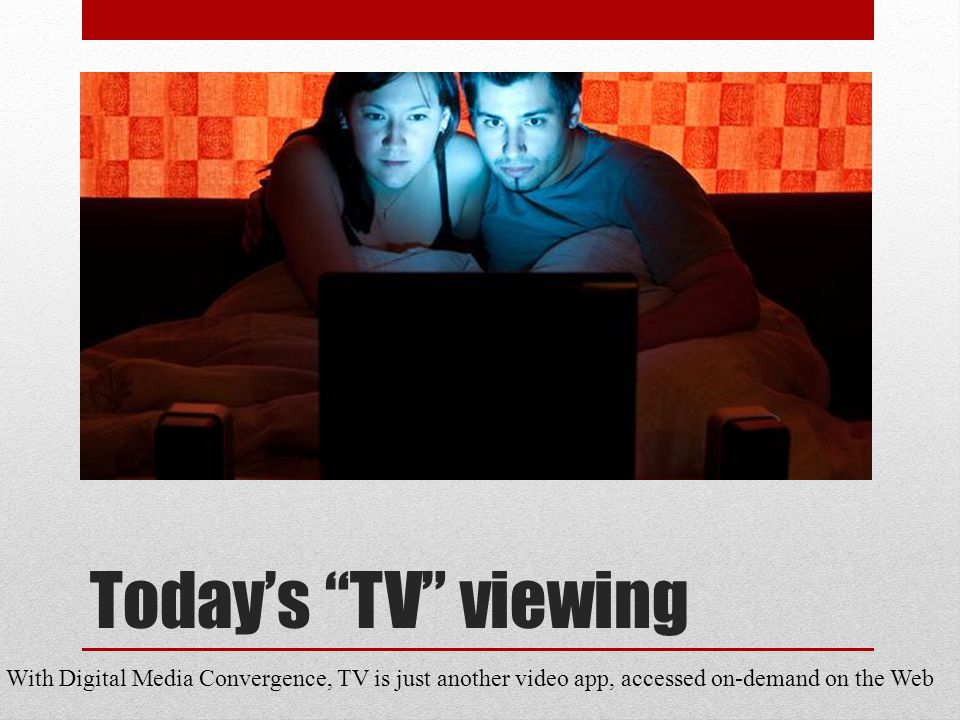 Todays TV viewing With Digital Media Convergence, TV is just another video app, accessed on-demand on the Web