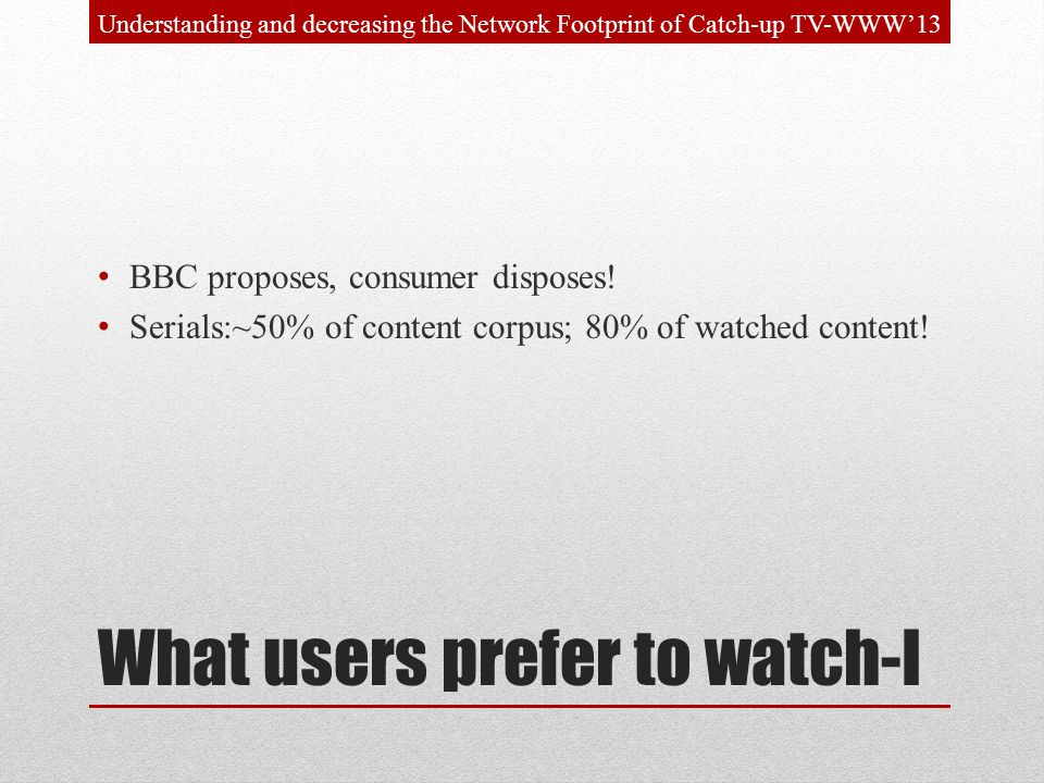 What users prefer to watch-I BBC proposes, consumer disposes! Serials:~50% of content corpus; 80% of watched content! Understanding and decreasing the